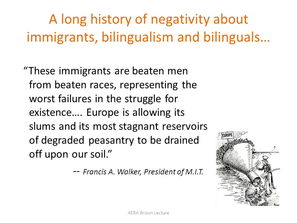 A long history of negativity about immigrants, bilingualism and bilinguals… These immigrants are beaten men from beaten races, representing the worst failures in the struggle for existence….