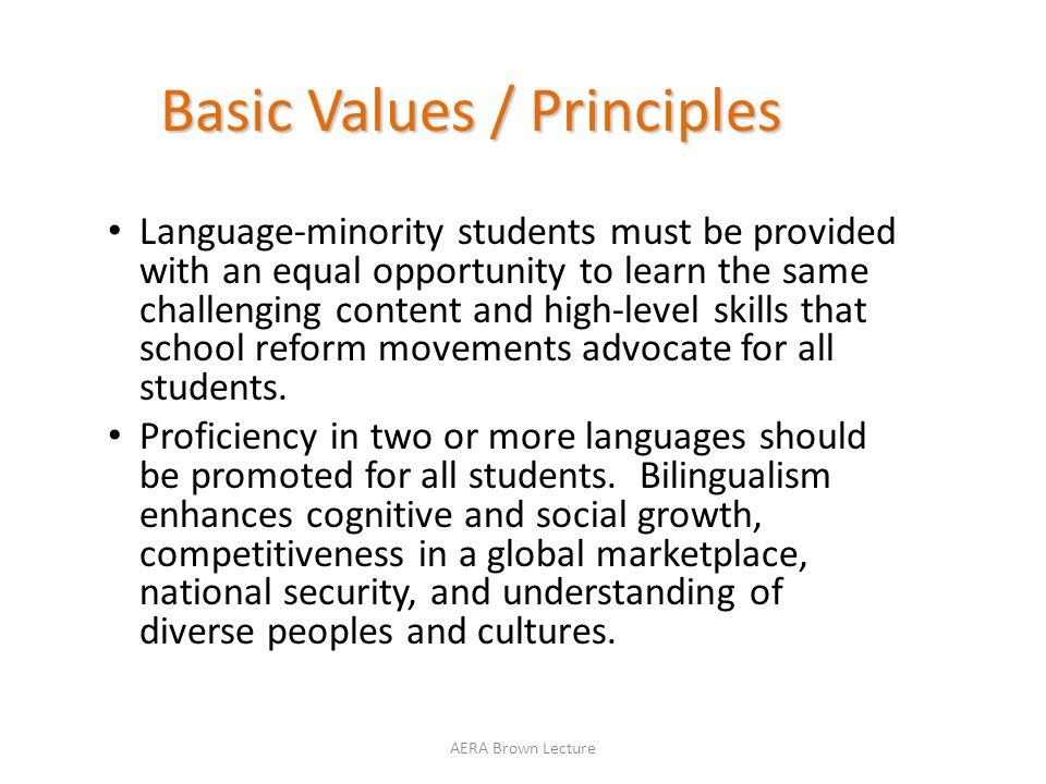 Basic Values / Principles Language-minority students must be provided with an equal opportunity to learn the same challenging content and high-level skills that school reform movements advocate for all students.