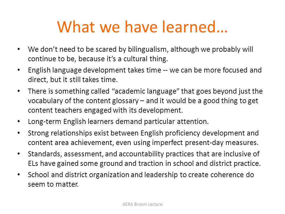 What we have learned… We don't need to be scared by bilingualism, although we probably will continue to be, because it's a cultural thing.