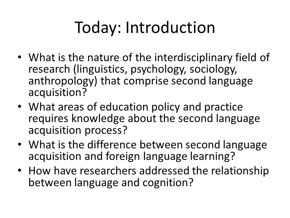 Today: Introduction What is the nature of the interdisciplinary field of research (linguistics, psychology, sociology, anthropology) that comprise second language acquisition.
