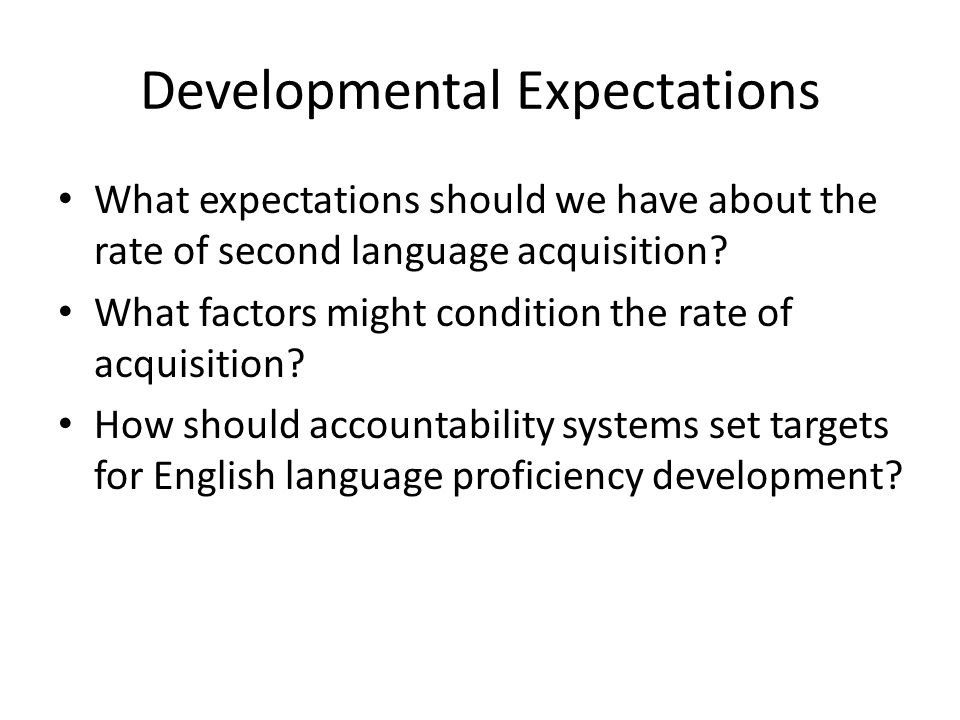 Developmental Expectations What expectations should we have about the rate of second language acquisition.