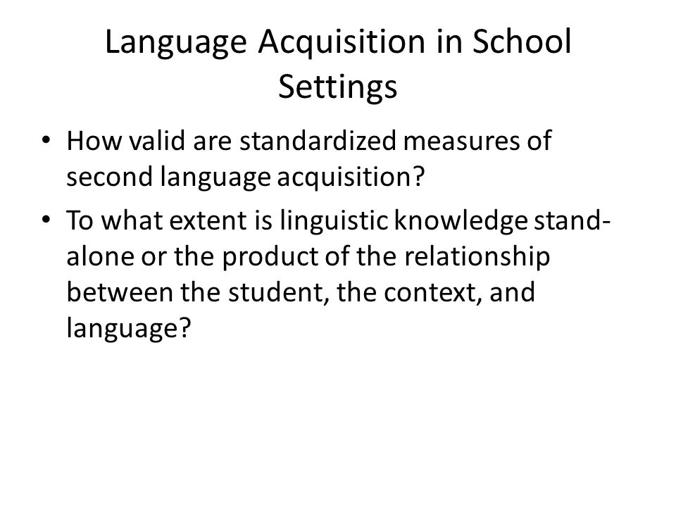Language Acquisition in School Settings How valid are standardized measures of second language acquisition.