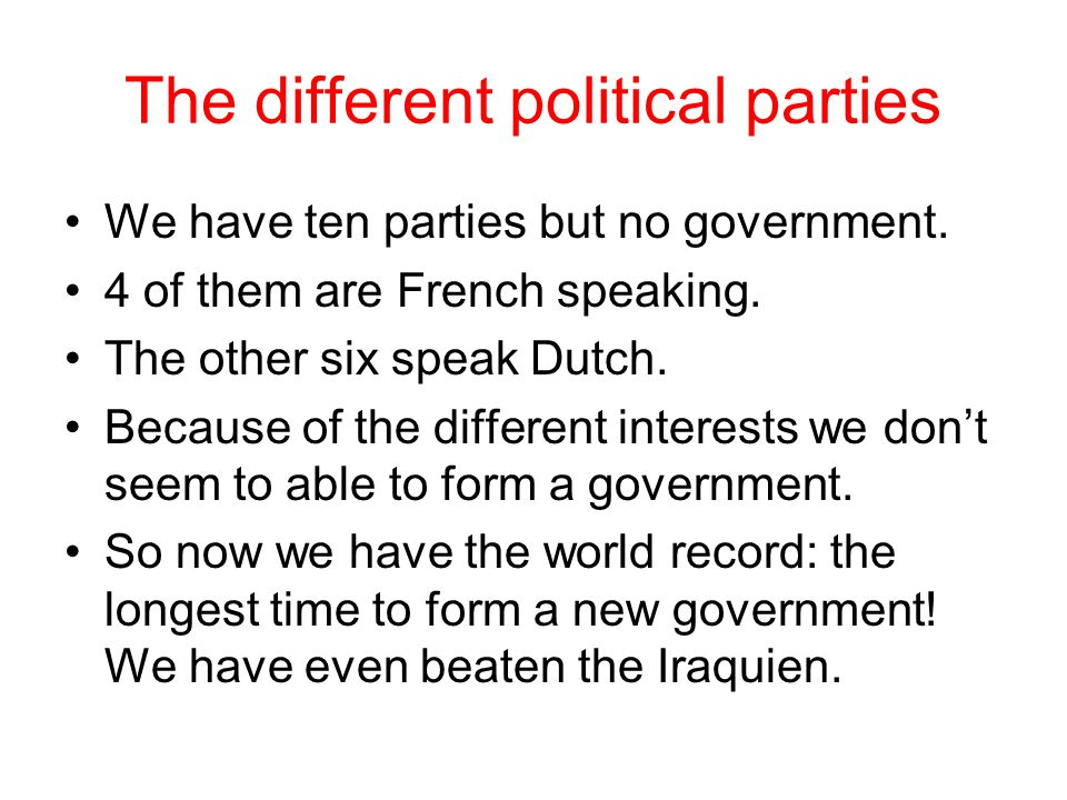 The different political parties We have ten parties but no government. 4 of them are French speaking. The other six speak Dutch. Because of the differ