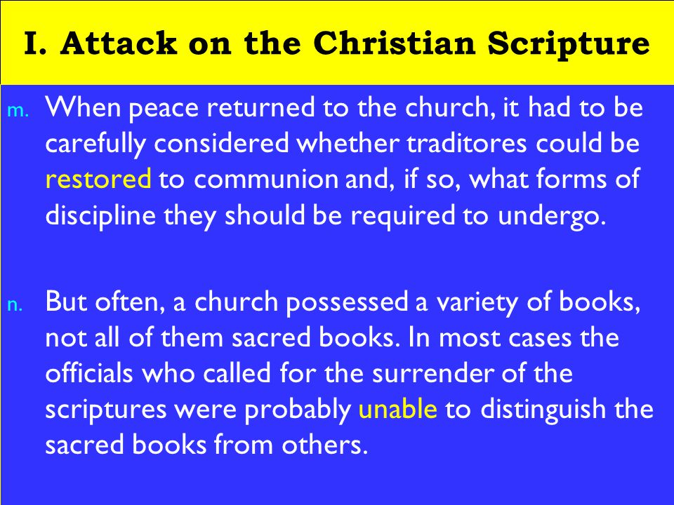 10 I. Attack on the Christian Scripture m. When peace returned to the church, it had to be carefully considered whether traditores could be restored t