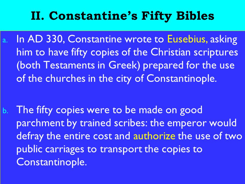 12 II. Constantine's Fifty Bibles a. In AD 330, Constantine wrote to Eusebius, asking him to have fifty copies of the Christian scriptures (both Testa