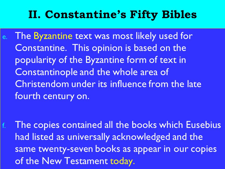 14 II. Constantine's Fifty Bibles e. The Byzantine text was most likely used for Constantine. This opinion is based on the popularity of the Byzantine