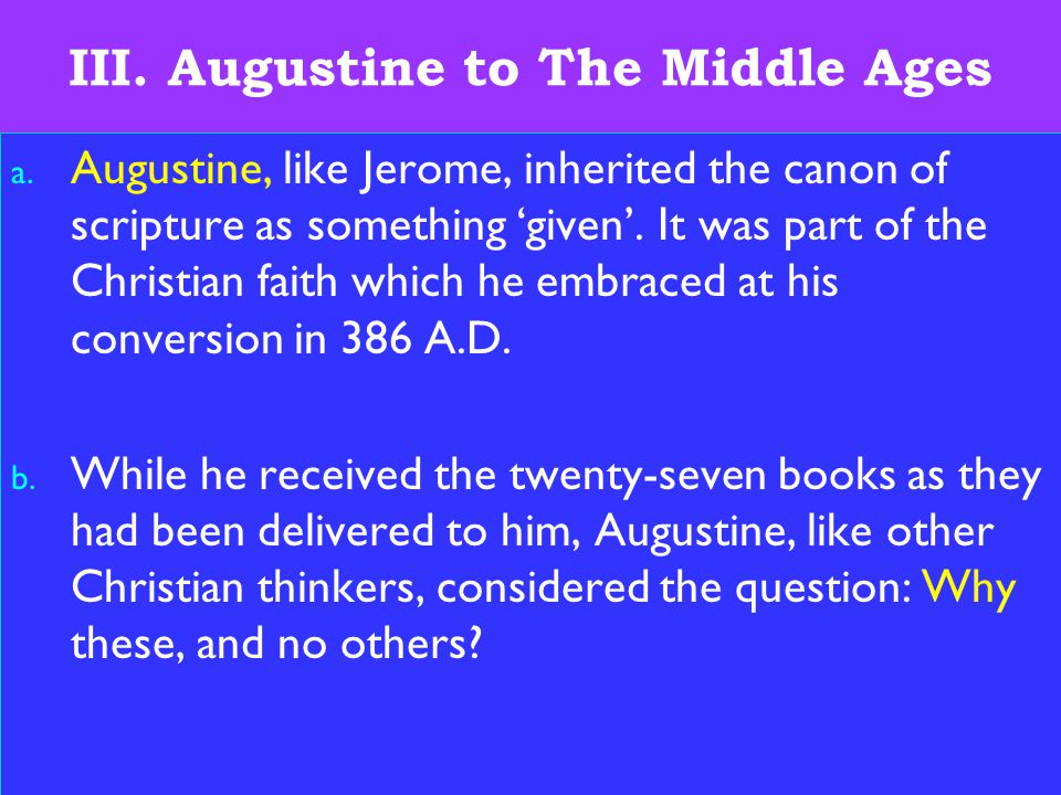 16 III. Augustine to The Middle Ages a. Augustine, like Jerome, inherited the canon of scripture as something 'given'. It was part of the Christian fa