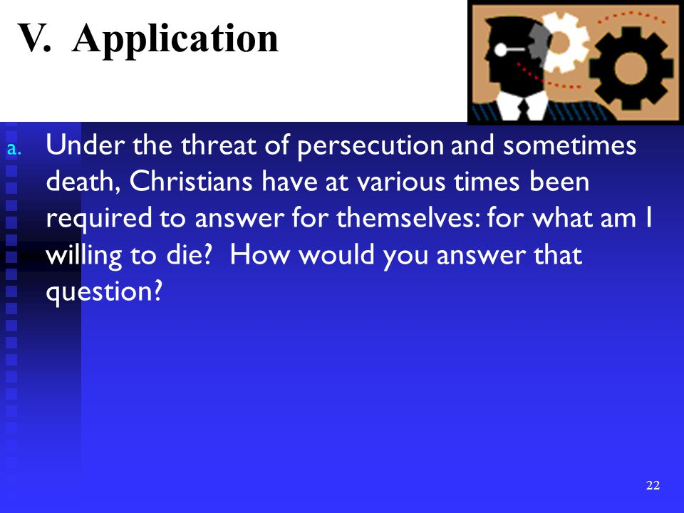 a. Under the threat of persecution and sometimes death, Christians have at various times been required to answer for themselves: for what am I willing
