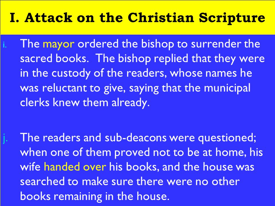 8 I. Attack on the Christian Scripture i. The mayor ordered the bishop to surrender the sacred books. The bishop replied that they were in the custody