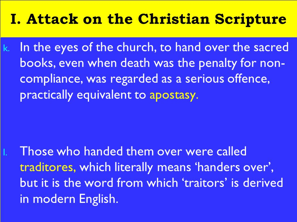 9 I. Attack on the Christian Scripture k. In the eyes of the church, to hand over the sacred books, even when death was the penalty for non- complianc