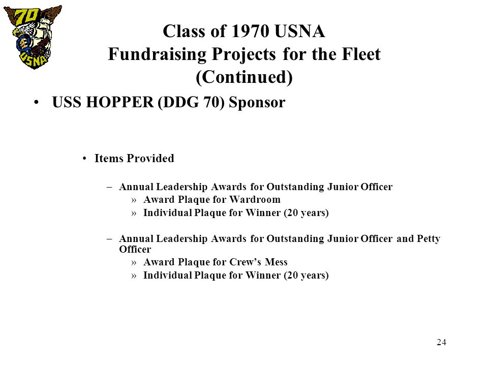 24 Class of 1970 USNA Fundraising Projects for the Fleet (Continued) USS HOPPER (DDG 70) Sponsor Items Provided –Annual Leadership Awards for Outstand