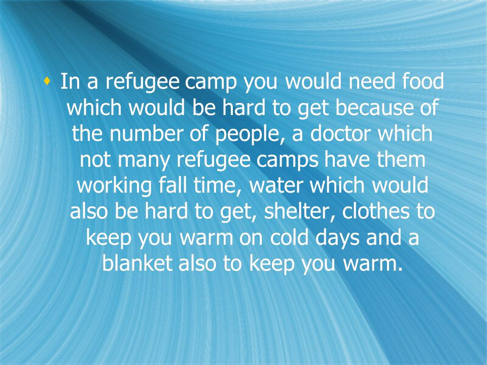  If I had to live in a refugee camp for any reason their would be people worse off them me and to help them I could give them my left over food if they look hungry and maybe some water if they look thirsty I could also try and cheer them up because the rest of their family might have died in the war or in the refugee camp, and I could try and be a good friend.