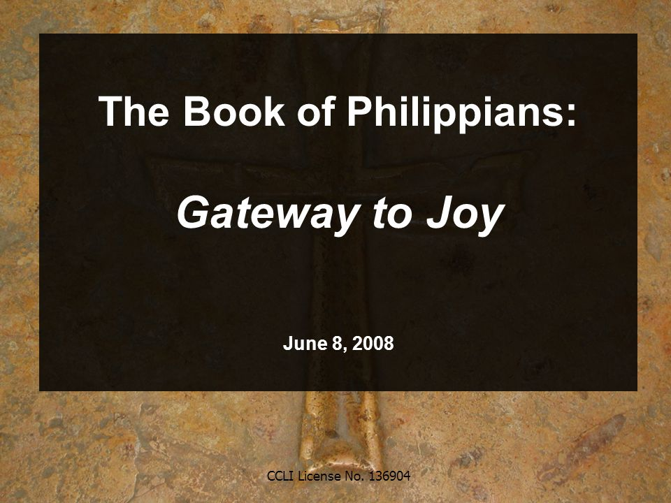 CCLI License No. 136904 The Book of Philippians: Gateway to Joy June 8, 2008