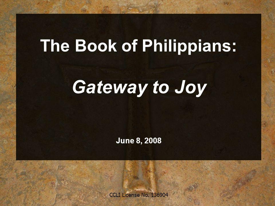 CCLI License No. 136904 The Book of Philippians: Gateway to Joy June 8, 2008