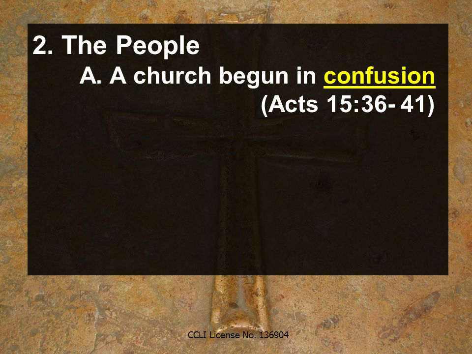 CCLI License No. 136904 2. The People A. A church begun in confusion (Acts 15:36- 41)