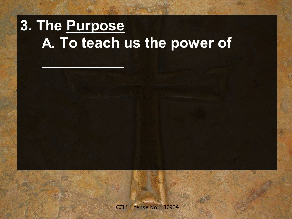 CCLI License No. 136904 3. The Purpose A. To teach us the power of __________