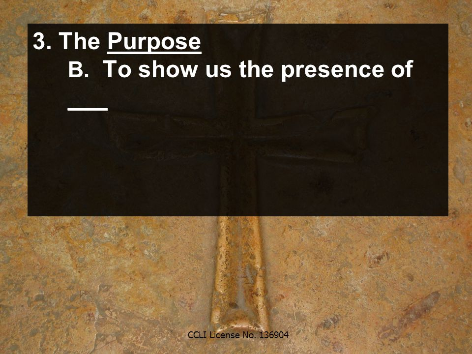 CCLI License No. 136904 3. The Purpose B. To show us the presence of ___