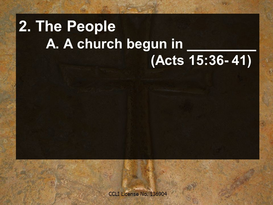 CCLI License No. 136904 2. The People A. A church begun in _________ (Acts 15:36- 41)
