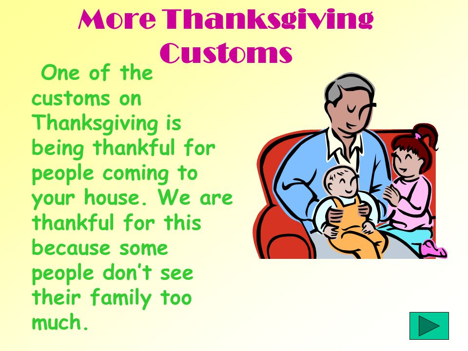 More Thanksgiving Customs One of the customs on Thanksgiving is being thankful for people coming to your house.