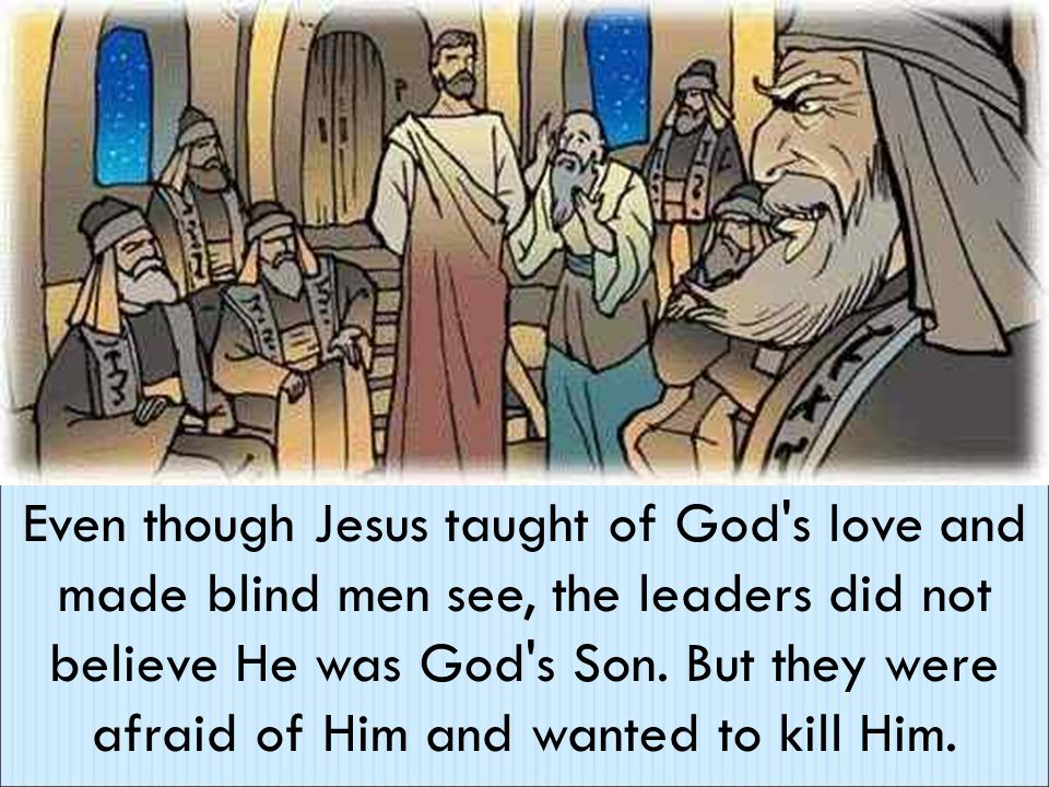Even though Jesus taught of God s love and made blind men see, the leaders did not believe He was God s Son.