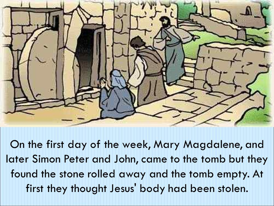 On the first day of the week, Mary Magdalene, and later Simon Peter and John, came to the tomb but they found the stone rolled away and the tomb empty.
