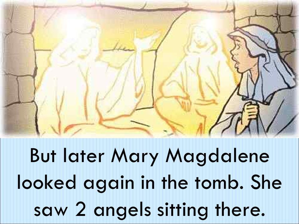 But later Mary Magdalene looked again in the tomb. She saw 2 angels sitting there.