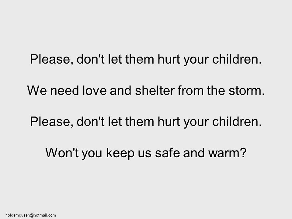 Please, don t let them hurt your children.We need love and shelter from the storm.