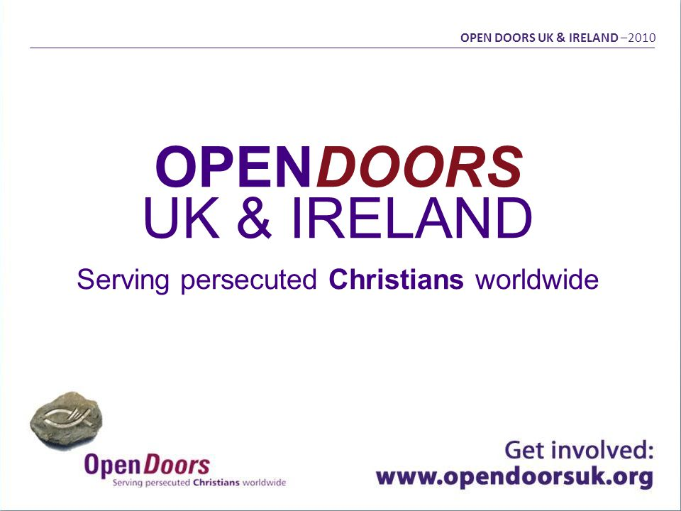 OPENDOORS UK & IRELAND Serving persecuted Christians worldwide OPEN DOORS UK & IRELAND –2010