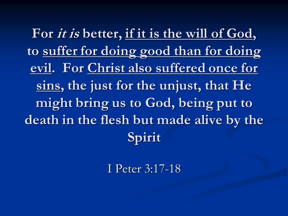 For it is better, if it is the will of God, to suffer for doing good than for doing evil. For Christ also suffered once for sins, the just for the unj