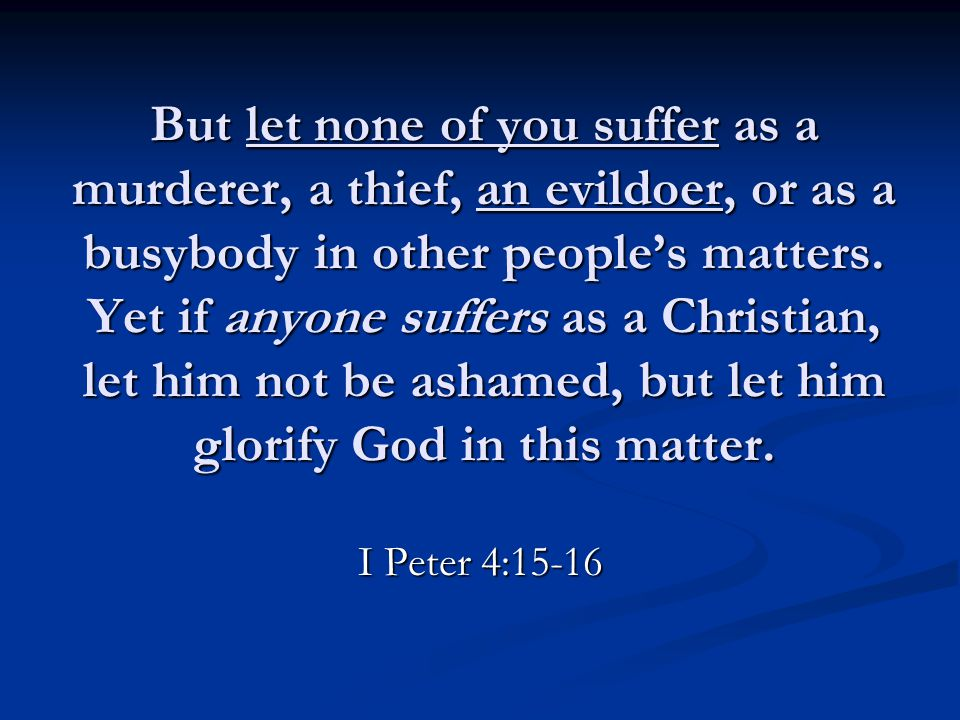 But let none of you suffer as a murderer, a thief, an evildoer, or as a busybody in other people's matters. Yet if anyone suffers as a Christian, let
