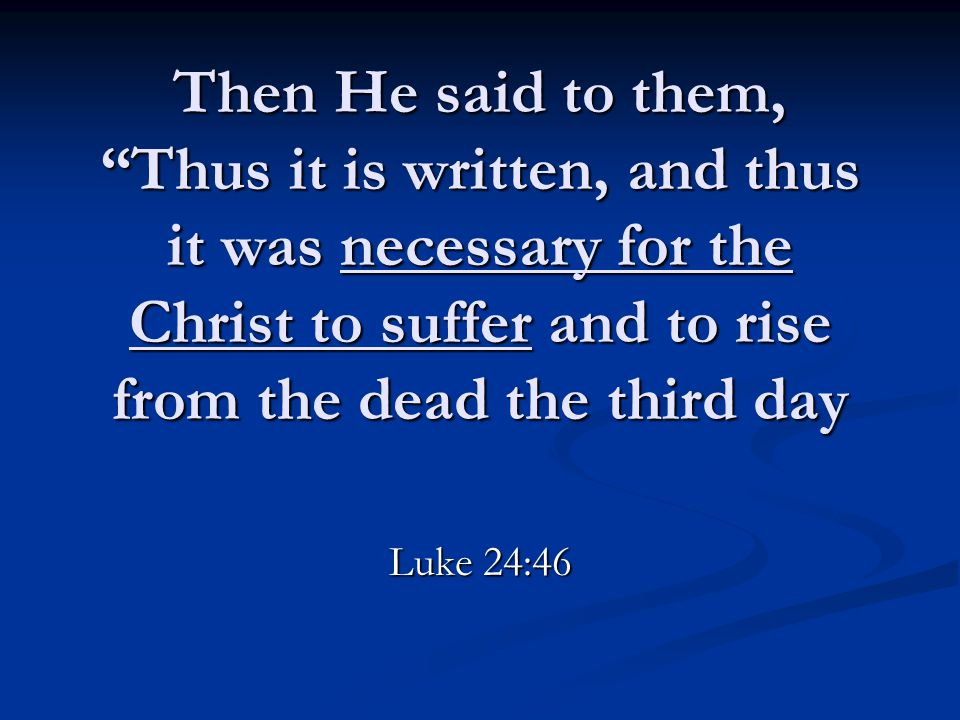 "Then He said to them, ""Thus it is written, and thus it was necessary for the Christ to suffer and to rise from the dead the third day Luke 24:46"