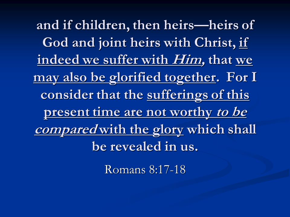 and if children, then heirs—heirs of God and joint heirs with Christ, if indeed we suffer with Him, that we may also be glorified together. For I cons
