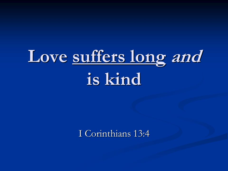 Love suffers long and is kind I Corinthians 13:4