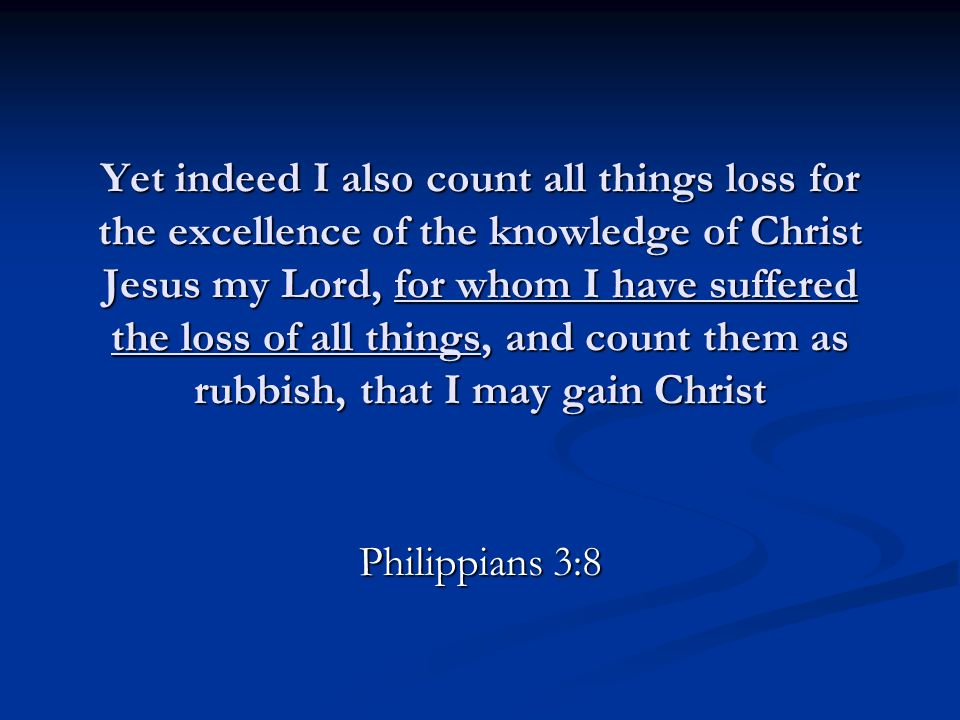 Yet indeed I also count all things loss for the excellence of the knowledge of Christ Jesus my Lord, for whom I have suffered the loss of all things,