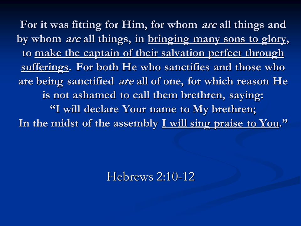 For it was fitting for Him, for whom are all things and by whom are all things, in bringing many sons to glory, to make the captain of their salvation