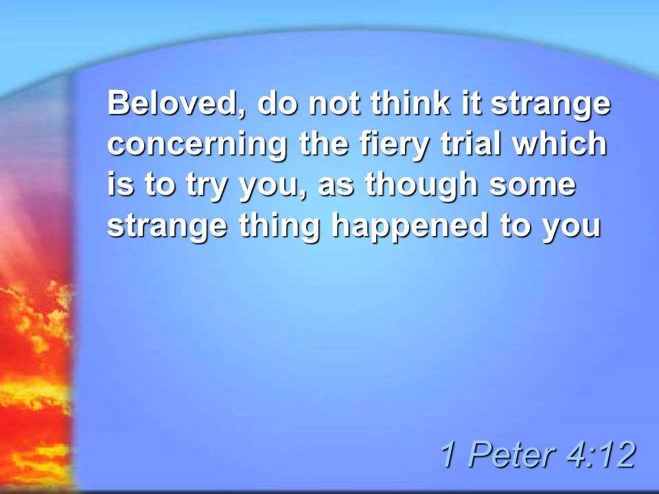 Beloved, do not think it strange concerning the fiery trial which is to try you, as though some strange thing happened to you 1 Peter 4:12