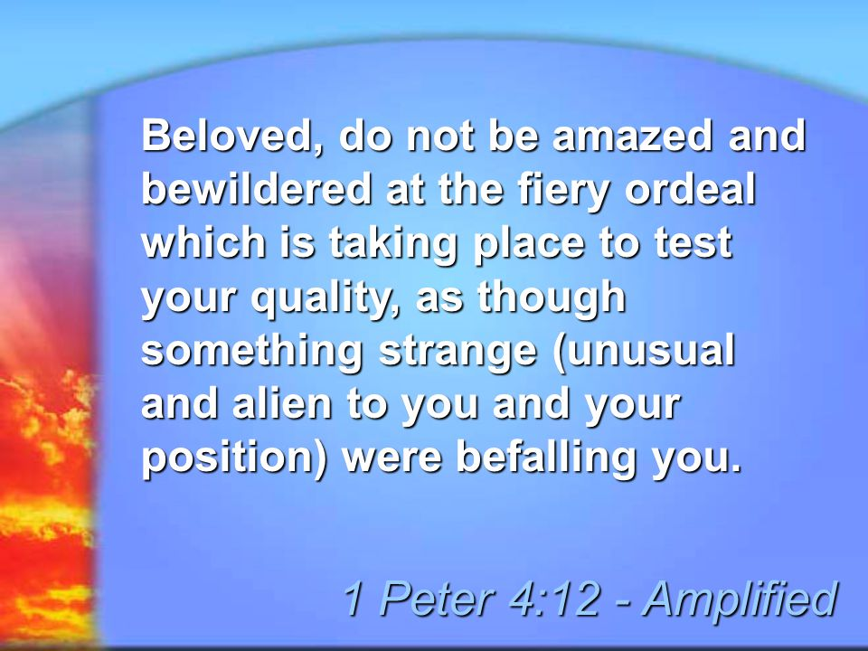 Beloved, do not be amazed and bewildered at the fiery ordeal which is taking place to test your quality, as though something strange (unusual and alien to you and your position) were befalling you.