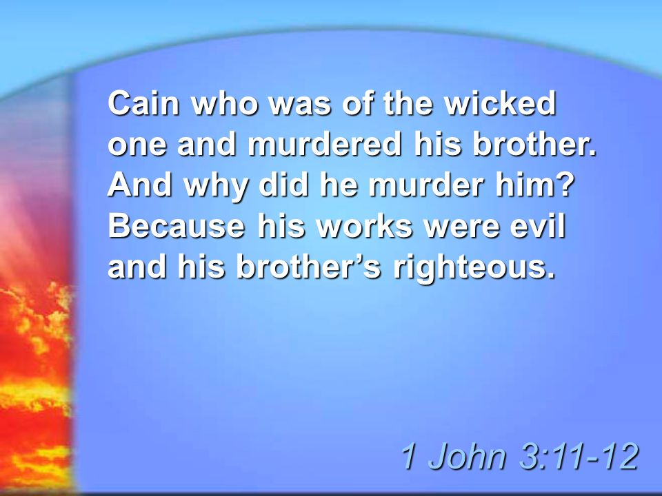 Cain who was of the wicked one and murdered his brother. And why did he murder him? Because his works were evil and his brother's righteous. 1 John 3: