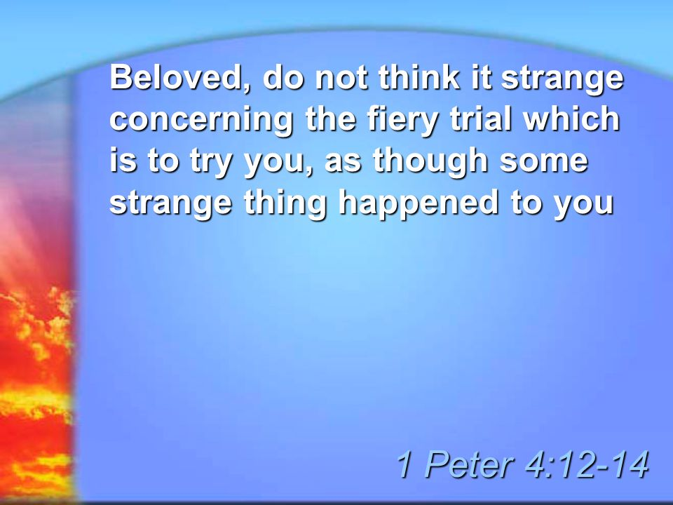 Beloved, do not think it strange concerning the fiery trial which is to try you, as though some strange thing happened to you 1 Peter 4:12-14