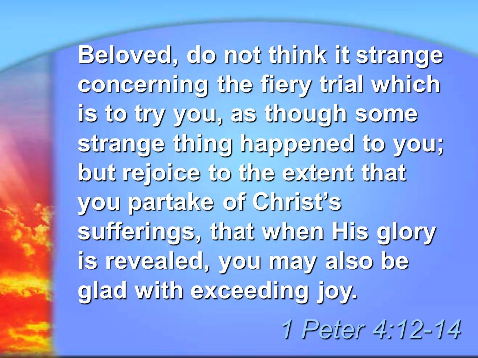 Beloved, do not think it strange concerning the fiery trial which is to try you, as though some strange thing happened to you; but rejoice to the exte