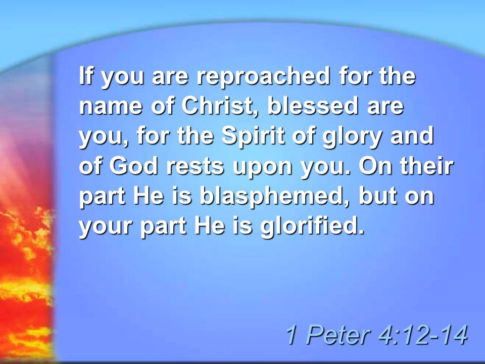 If you are reproached for the name of Christ, blessed are you, for the Spirit of glory and of God rests upon you.