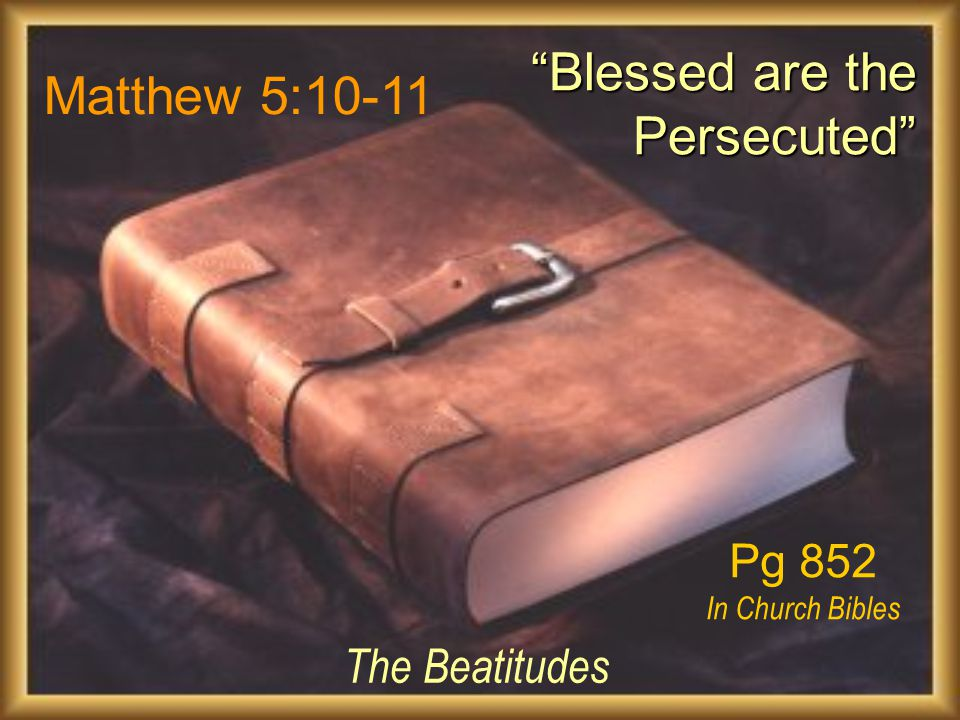 Matthew 5:10-11 The Beatitudes Blessed are the Persecuted Blessed are the Persecuted Pg 852 In Church Bibles