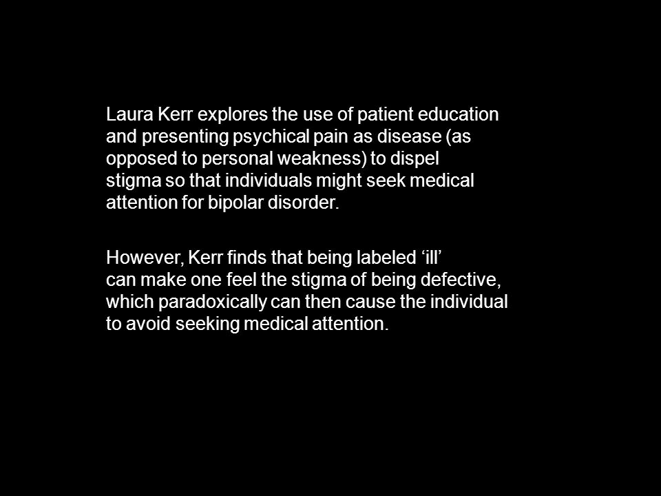 Laura Kerr explores the use of patient education and presenting psychical pain as disease (as opposed to personal weakness) to dispel stigma so that individuals might seek medical attention for bipolar disorder.