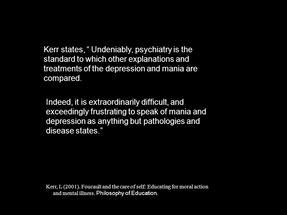 Kerr states, Undeniably, psychiatry is the standard to which other explanations and treatments of the depression and mania are compared.
