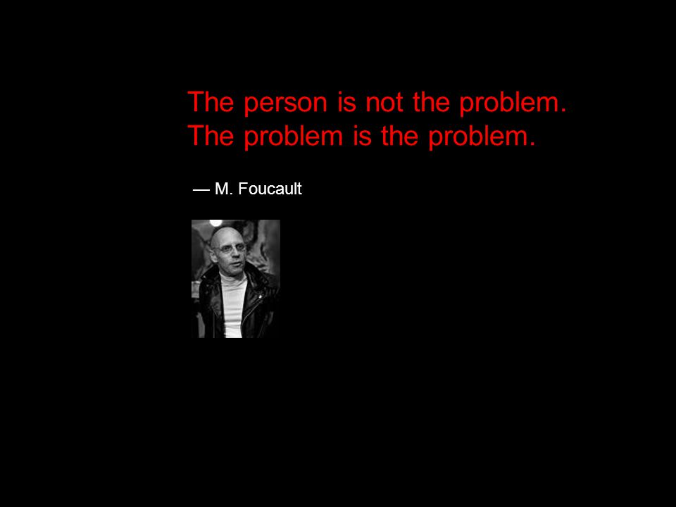 — M. Foucault The person is not the problem. The problem is the problem.