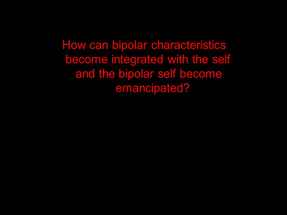 How can bipolar characteristics become integrated with the self and the bipolar self become emancipated