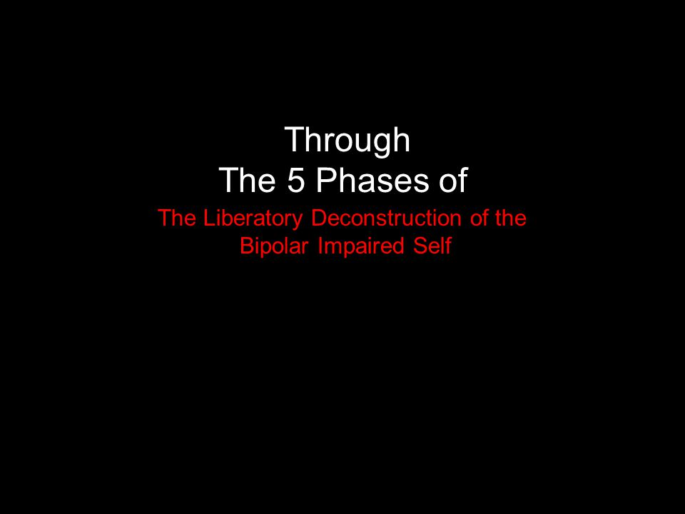 Through The 5 Phases of The Liberatory Deconstruction of the Bipolar Impaired Self