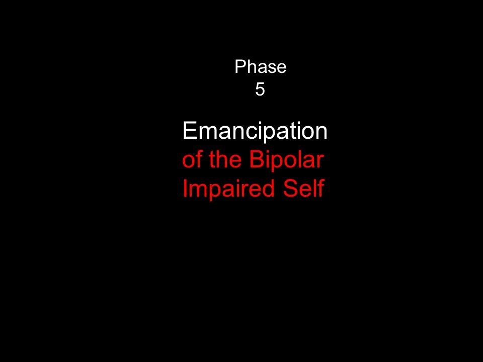 Phase 5 Emancipation of the Bipolar Impaired Self