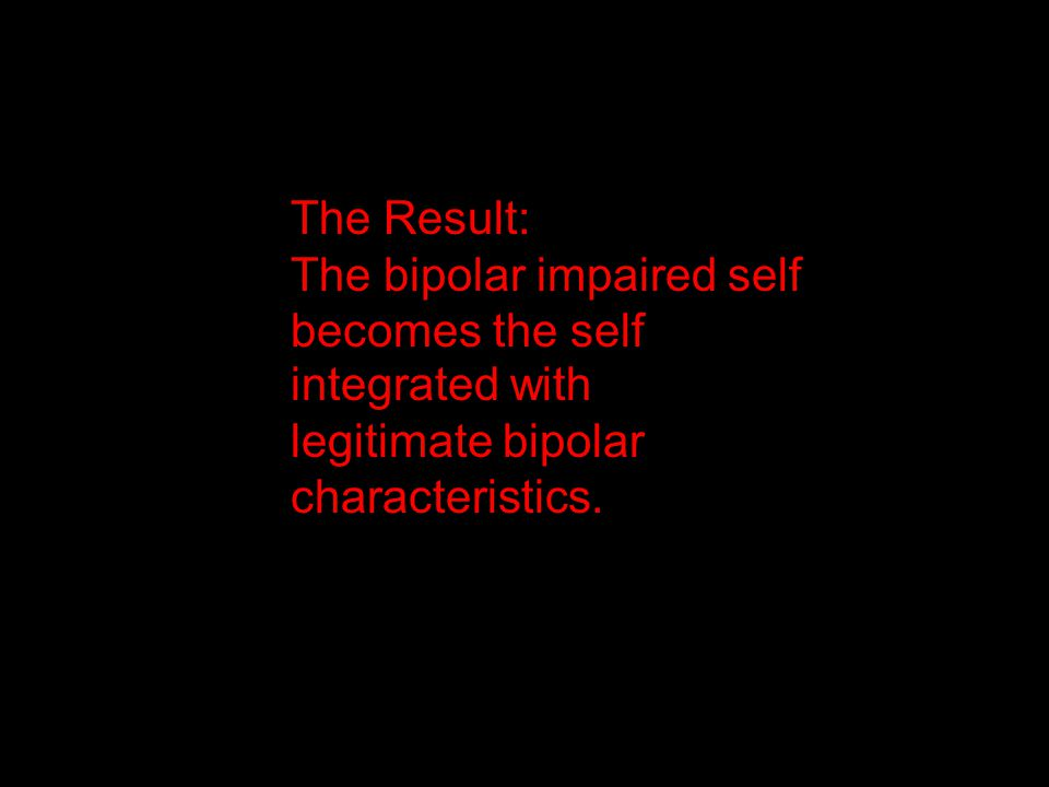 The Result: The bipolar impaired self becomes the self integrated with legitimate bipolar characteristics.