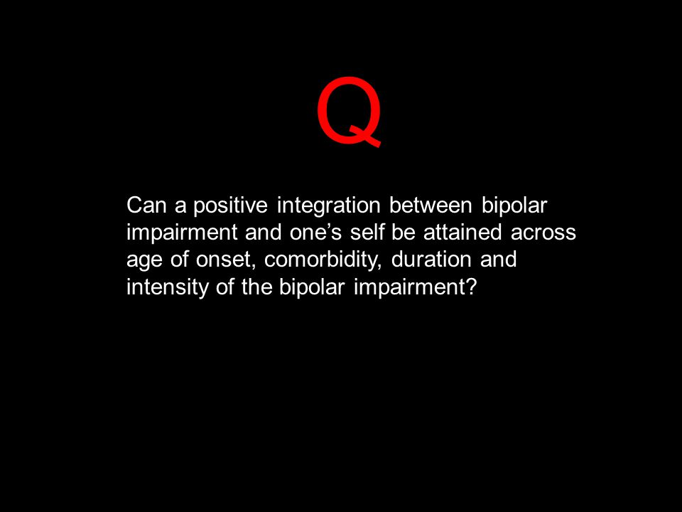 Q Can a positive integration between bipolar impairment and one's self be attained across age of onset, comorbidity, duration and intensity of the bipolar impairment?